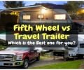 Fifth Wheel vs Travel Trailer: Which is the Best one for you?
